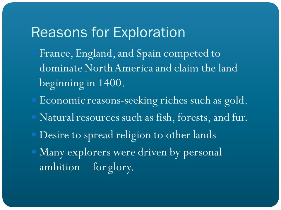 Reasons for Exploration France, England, and Spain competed to dominate North America and claim the land beginning in 1400. Economic reasons-seeking r