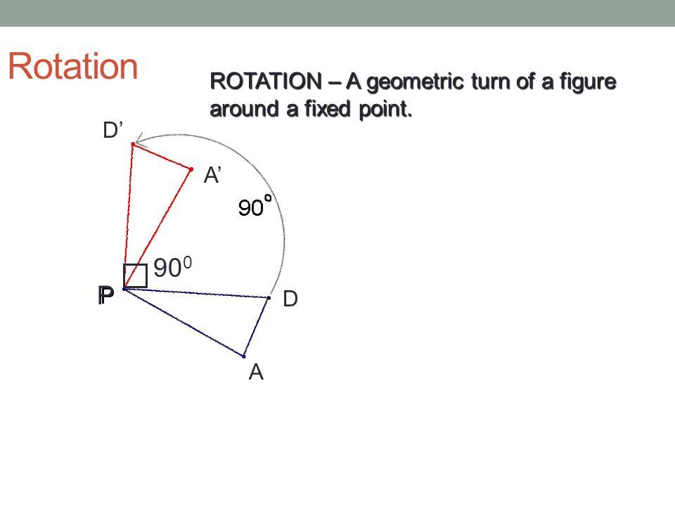 Rotation D D A A P 90 0 ROTATION – A geometric turn of a figure around a fixed point.