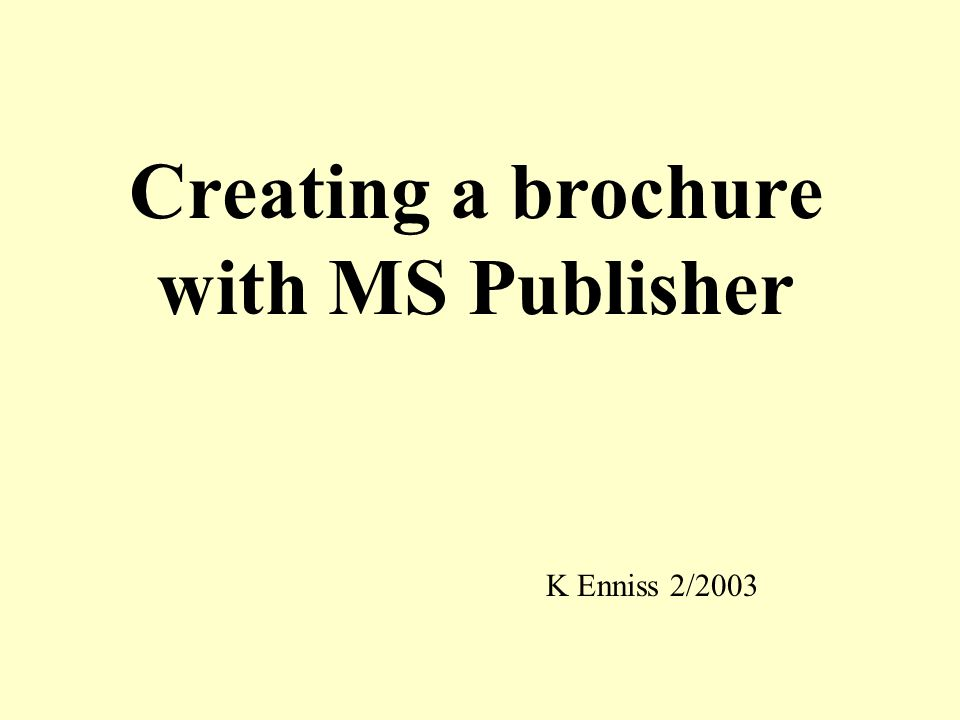 Creating a brochure with MS Publisher K Enniss 2/2003