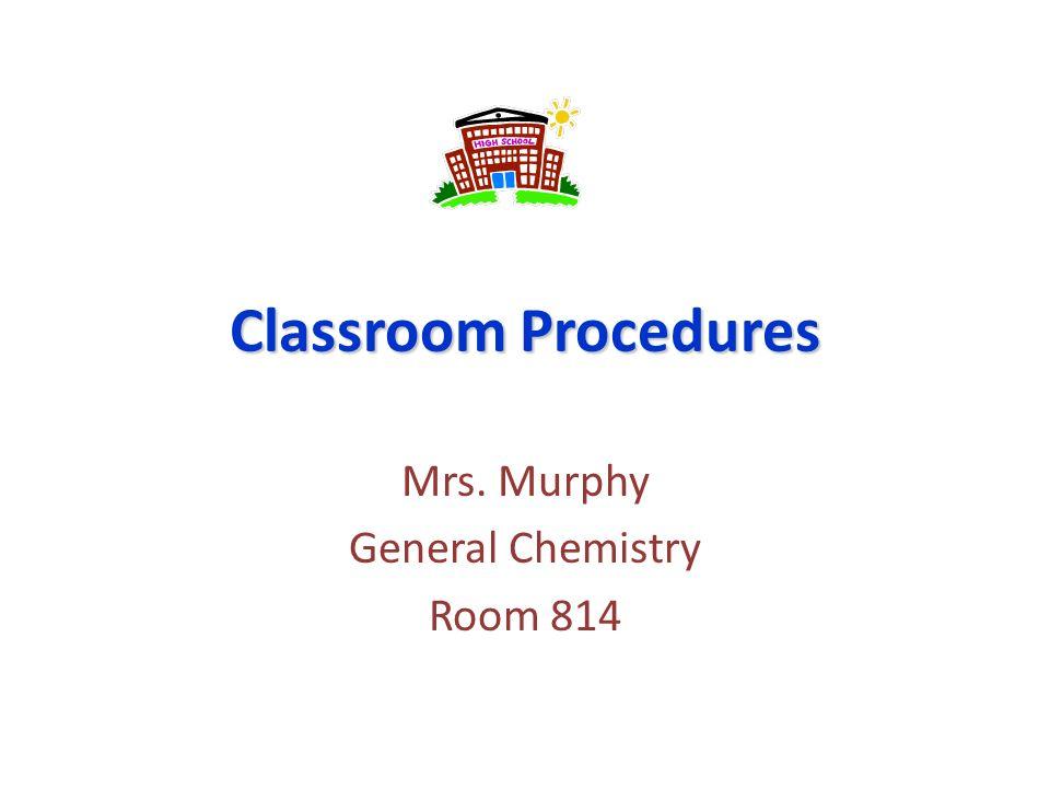 Classroom Procedures Mrs. Murphy General Chemistry Room 814