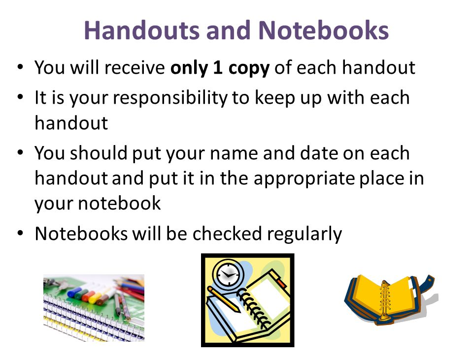Handouts and Notebooks You will receive only 1 copy of each handout It is your responsibility to keep up with each handout You should put your name an