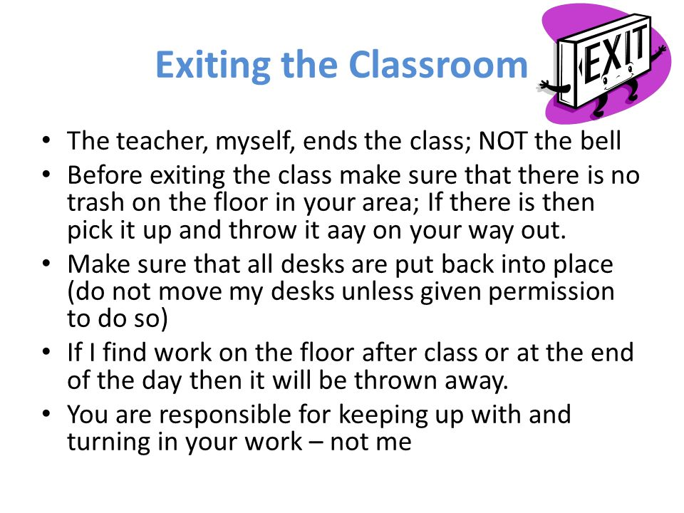 Exiting the Classroom The teacher, myself, ends the class; NOT the bell Before exiting the class make sure that there is no trash on the floor in your