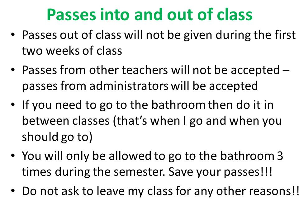 Passes into and out of class Passes out of class will not be given during the first two weeks of class Passes from other teachers will not be accepted