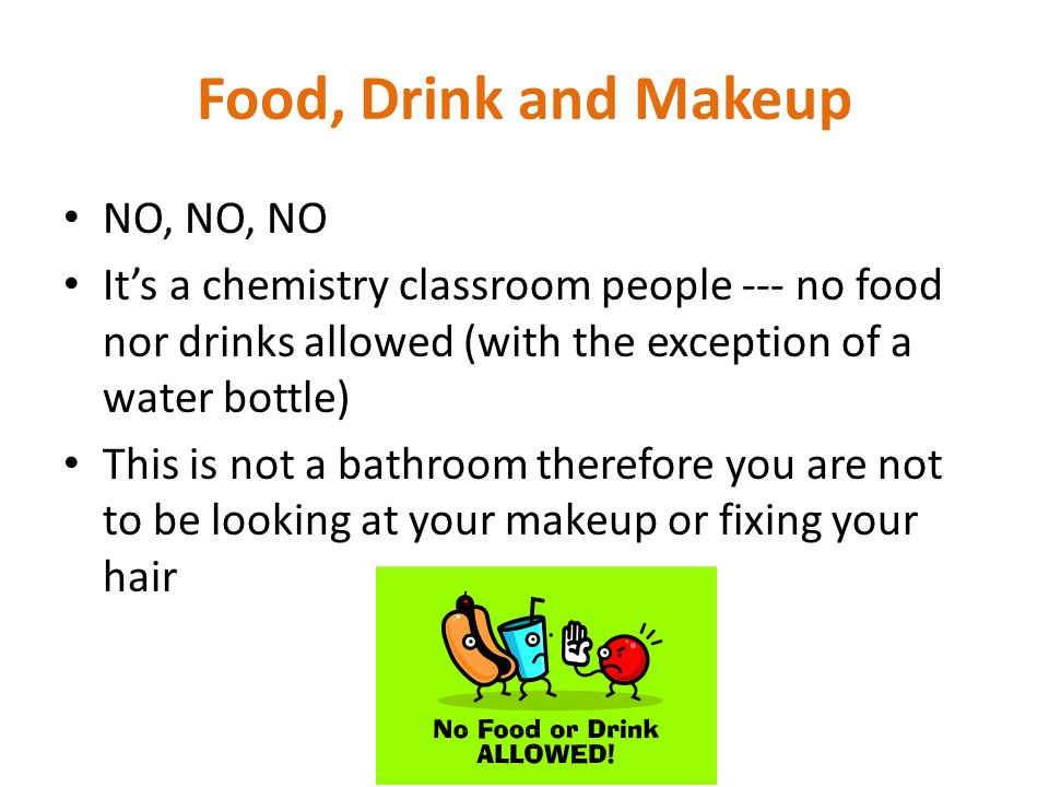 Food, Drink and Makeup NO, NO, NO Its a chemistry classroom people --- no food nor drinks allowed (with the exception of a water bottle) This is not a
