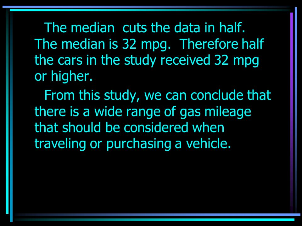 The first quartile reads as 32 mpg which means that 75% of the vehicles in this study got 32 mpg or more.