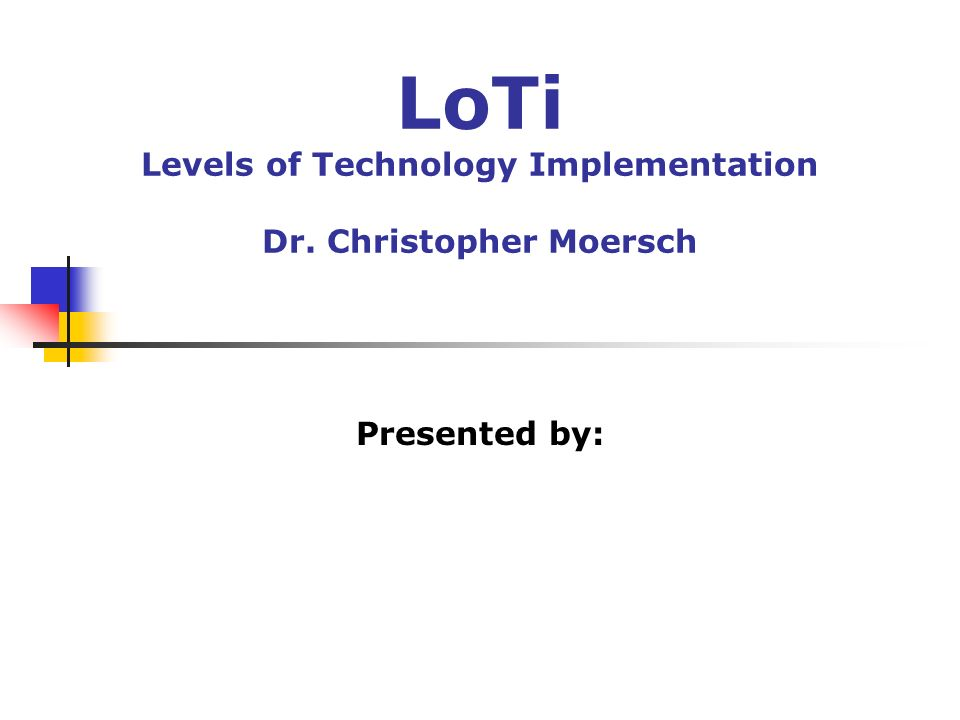 LoTi Levels of Technology Implementation Dr. Christopher Moersch Presented by: