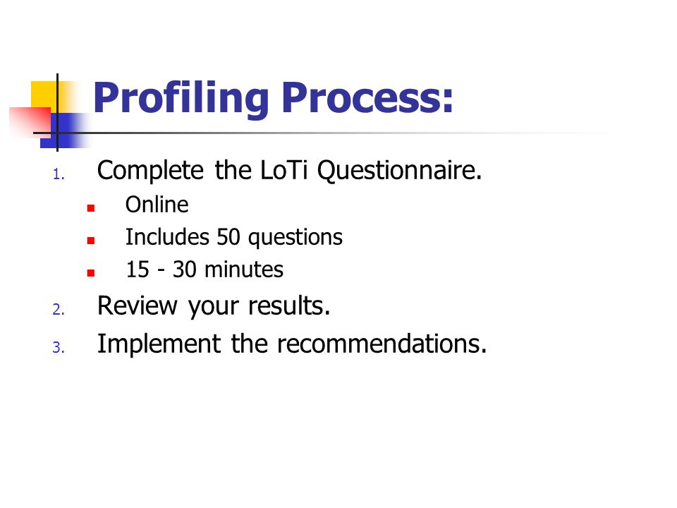 Profiling Process: 1. Complete the LoTi Questionnaire. Online Includes 50 questions 15 - 30 minutes 2. Review your results. 3. Implement the recommend