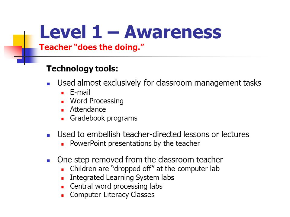 Level 1 – Awareness Teacher does the doing. Technology tools: Used almost exclusively for classroom management tasks E-mail Word Processing Attendance