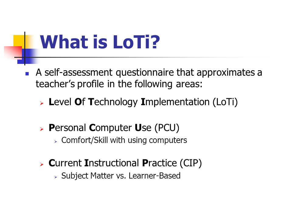 What is LoTi? A self-assessment questionnaire that approximates a teachers profile in the following areas: Level Of Technology Implementation (LoTi) P