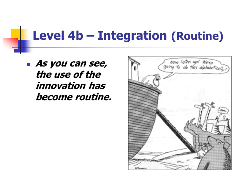 Level 4b – Integration (Routine) As you can see, the use of the innovation has become routine.