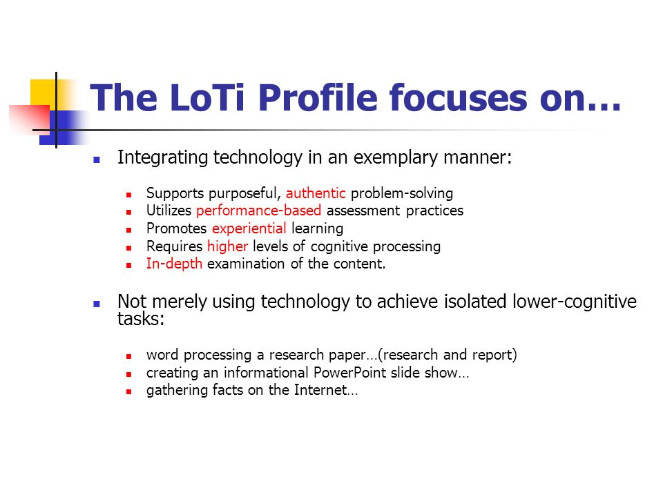 The LoTi Profile focuses on… Integrating technology in an exemplary manner: Supports purposeful, authentic problem-solving Utilizes performance-based