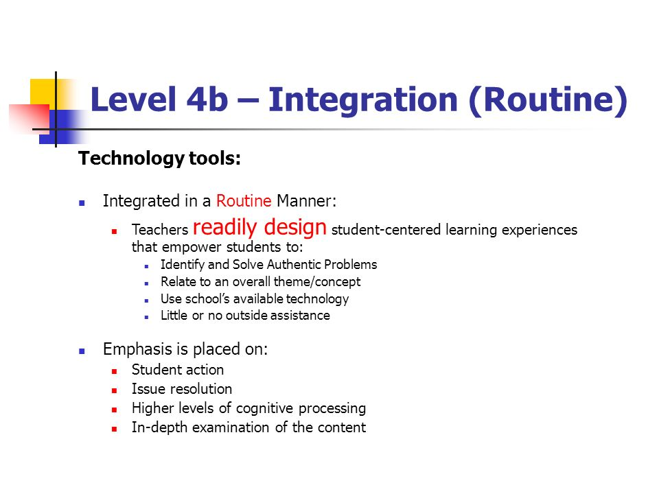 Level 4b – Integration (Routine) Technology tools: Integrated in a Routine Manner: Teachers readily design student-centered learning experiences that