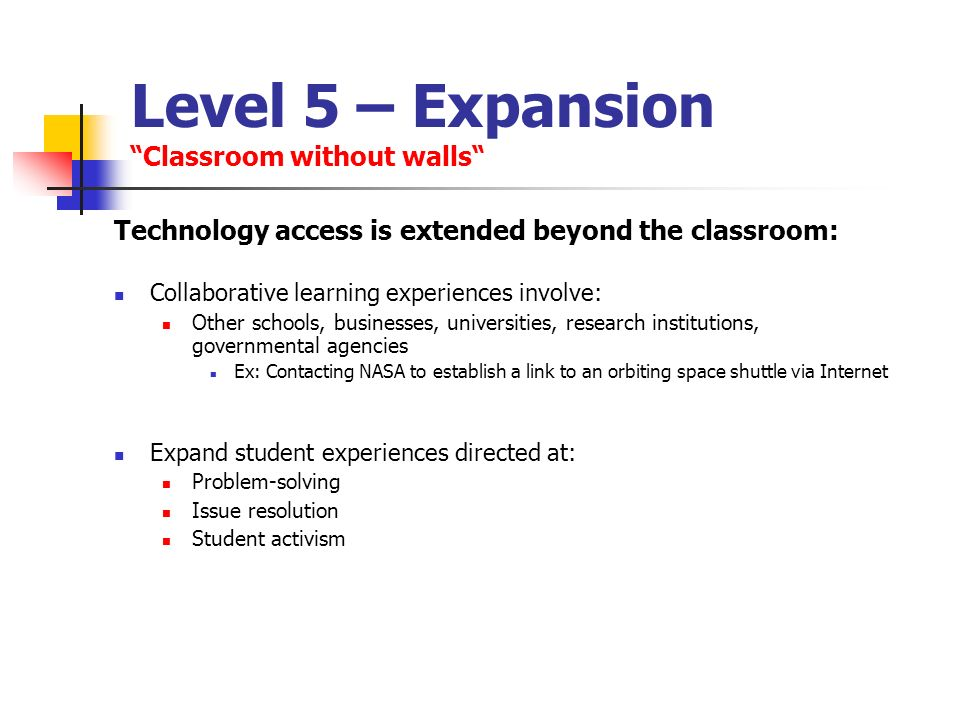 Level 5 – Expansion Classroom without walls Technology access is extended beyond the classroom: Collaborative learning experiences involve: Other scho