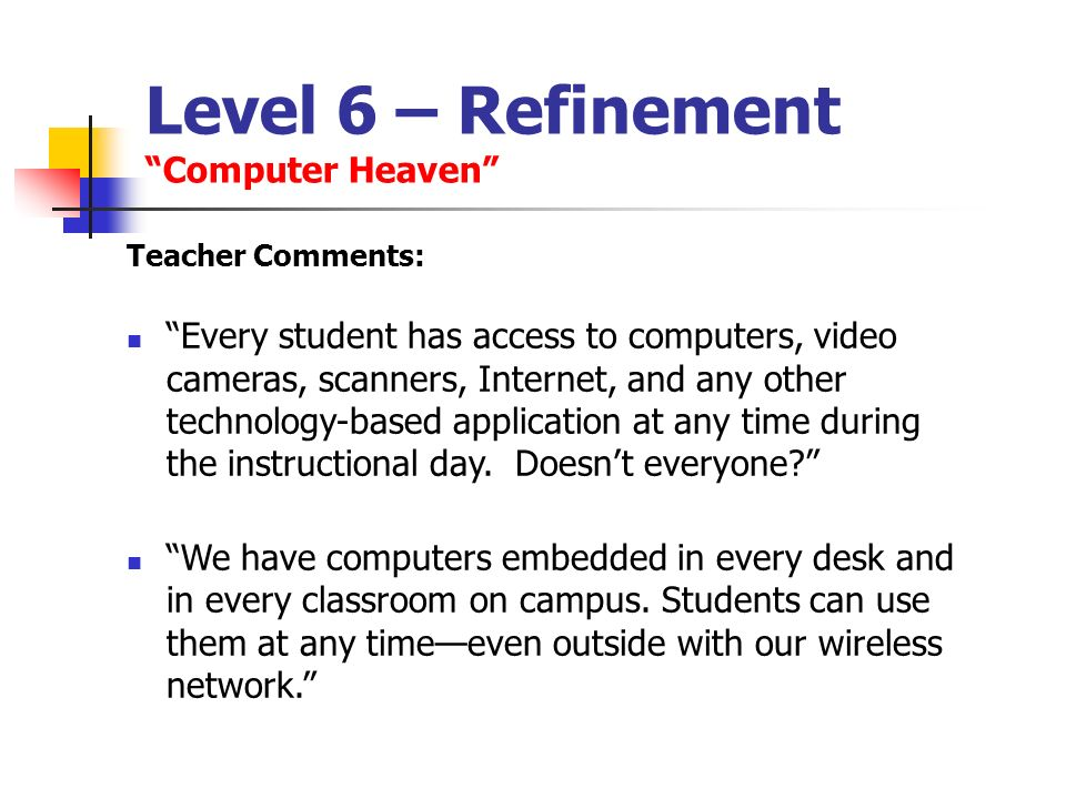Level 6 – Refinement Computer Heaven Teacher Comments: Every student has access to computers, video cameras, scanners, Internet, and any other technol