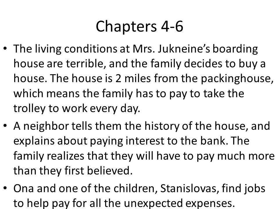 Chapters 4-6 The living conditions at Mrs. Jukneines boarding house are terrible, and the family decides to buy a house. The house is 2 miles from the