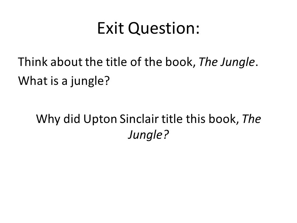 Exit Question: Think about the title of the book, The Jungle. What is a jungle? Why did Upton Sinclair title this book, The Jungle?