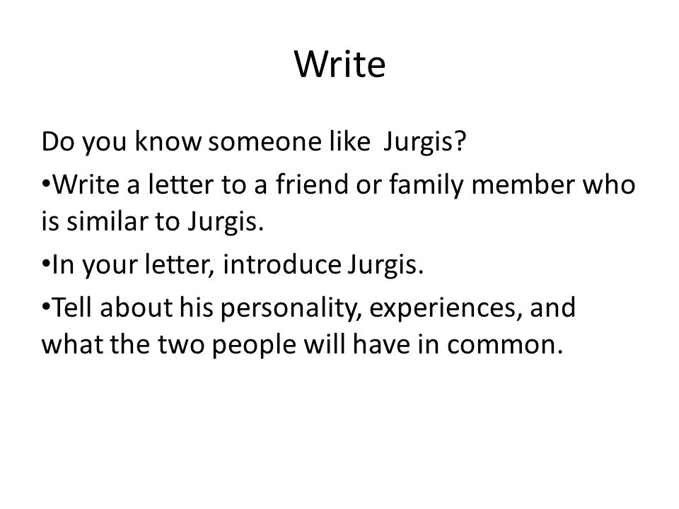 Write Do you know someone like Jurgis? Write a letter to a friend or family member who is similar to Jurgis. In your letter, introduce Jurgis. Tell ab