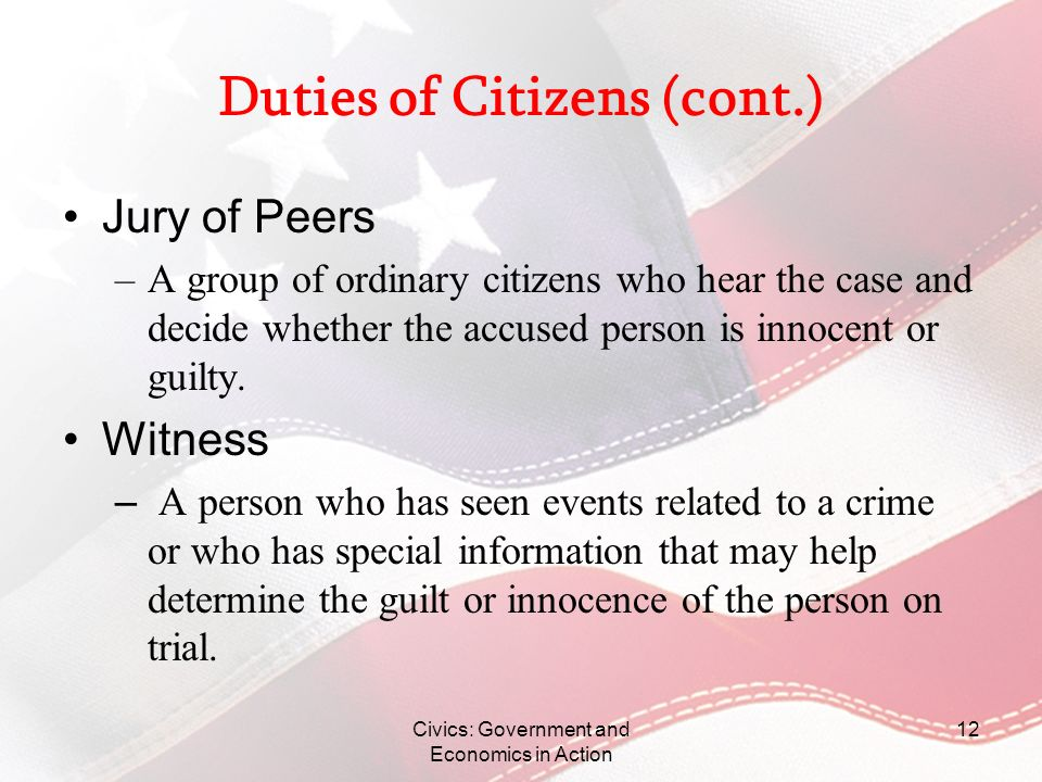 Civics: Government and Economics in Action 12 Duties of Citizens (cont.) Jury of Peers –A group of ordinary citizens who hear the case and decide whet