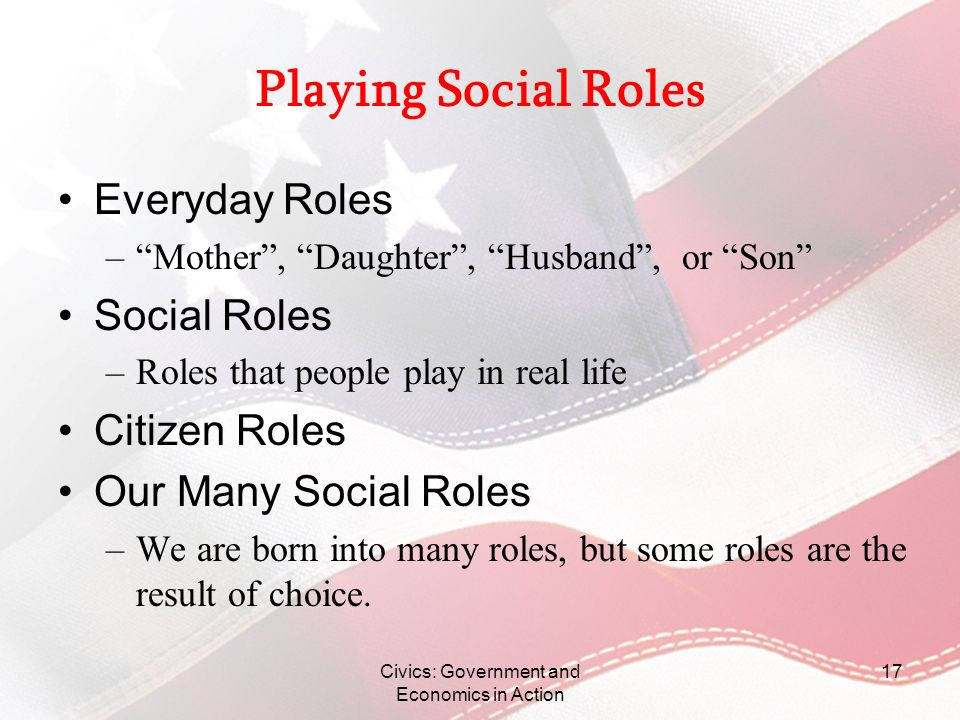 Civics: Government and Economics in Action 17 Playing Social Roles Everyday Roles –Mother, Daughter, Husband, or Son Social Roles –Roles that people p