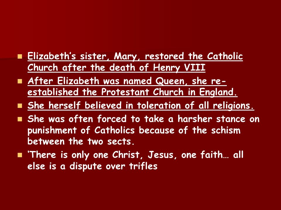 Elizabeths sister, Mary, restored the Catholic Church after the death of Henry VIII After Elizabeth was named Queen, she re- established the Protestan