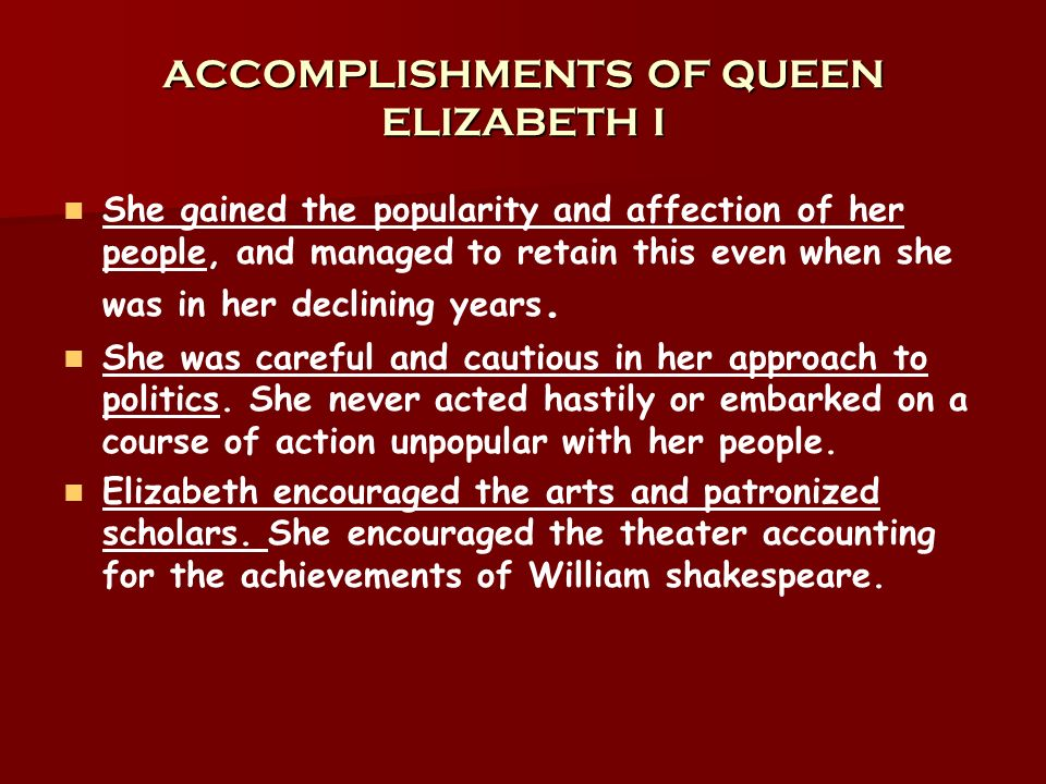 ACCOMPLISHMENTS OF QUEEN ELIZABETH I She gained the popularity and affection of her people, and managed to retain this even when she was in her declin