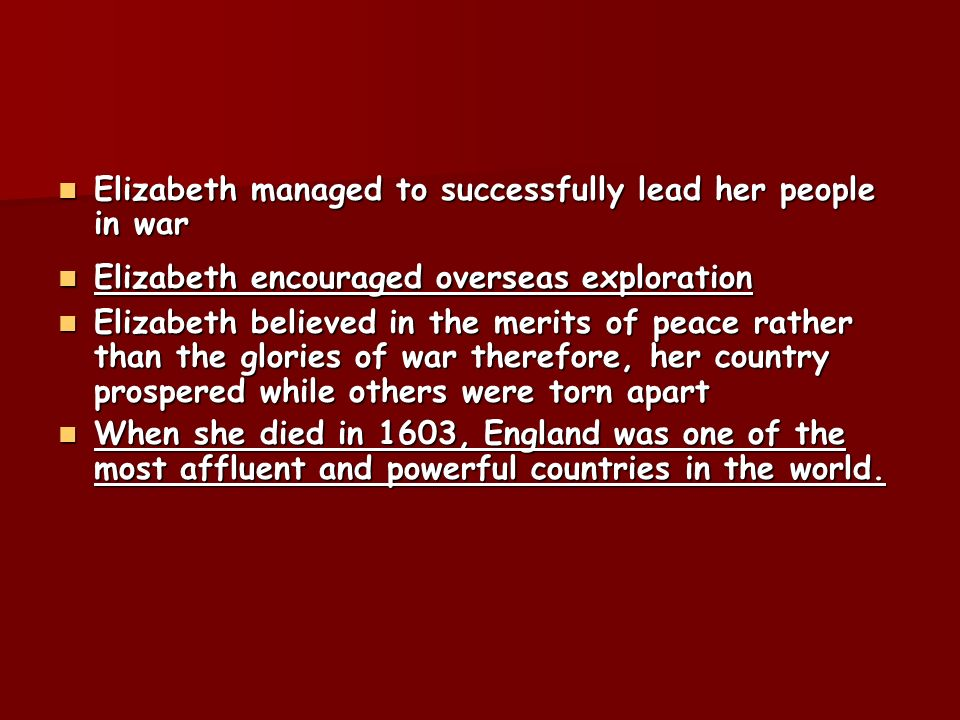 Elizabeth managed to successfully lead her people in war Elizabeth managed to successfully lead her people in war Elizabeth encouraged overseas explor