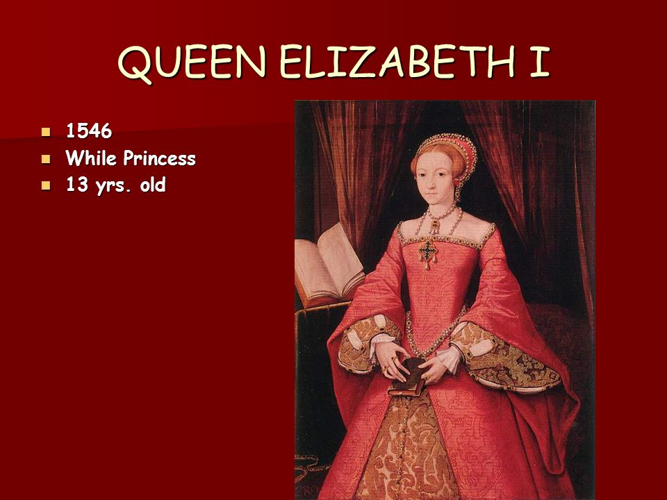 QUEEN ELIZABETH I 1546 1546 While Princess While Princess 13 yrs. old 13 yrs. old