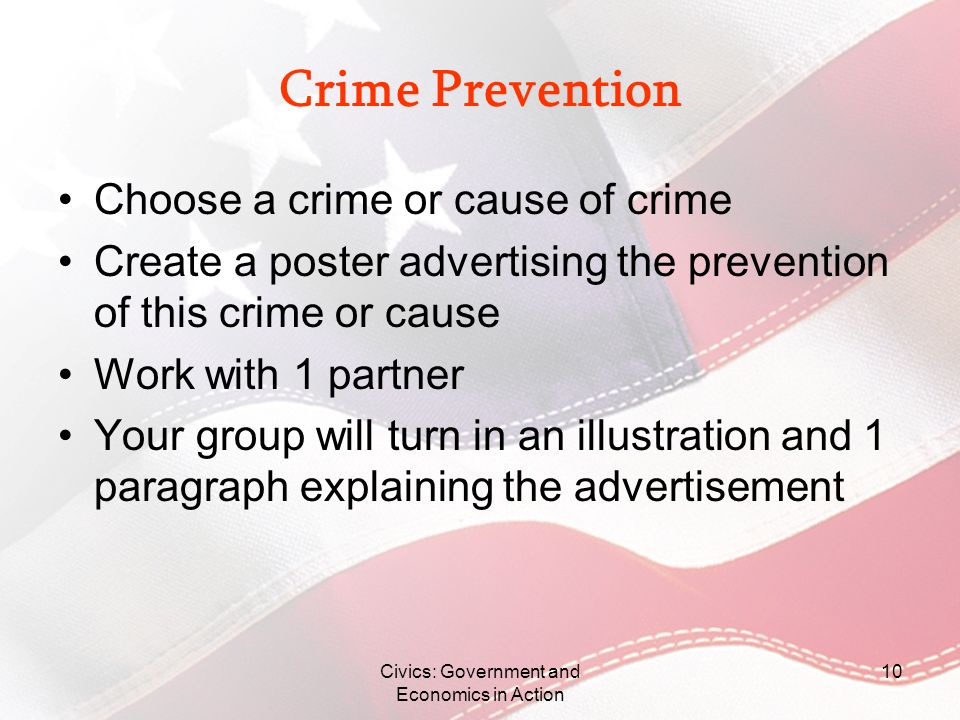 Crime Prevention Choose a crime or cause of crime Create a poster advertising the prevention of this crime or cause Work with 1 partner Your group wil