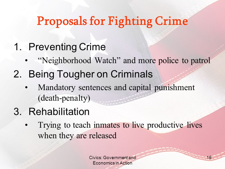 Civics: Government and Economics in Action 16 Proposals for Fighting Crime 1.Preventing Crime Neighborhood Watch and more police to patrol 2.Being Tou