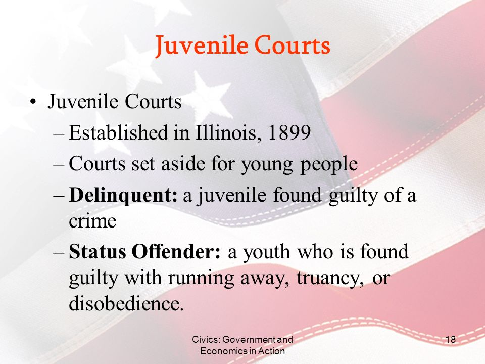 Civics: Government and Economics in Action 18 Juvenile Courts –Established in Illinois, 1899 –Courts set aside for young people –Delinquent: a juvenil