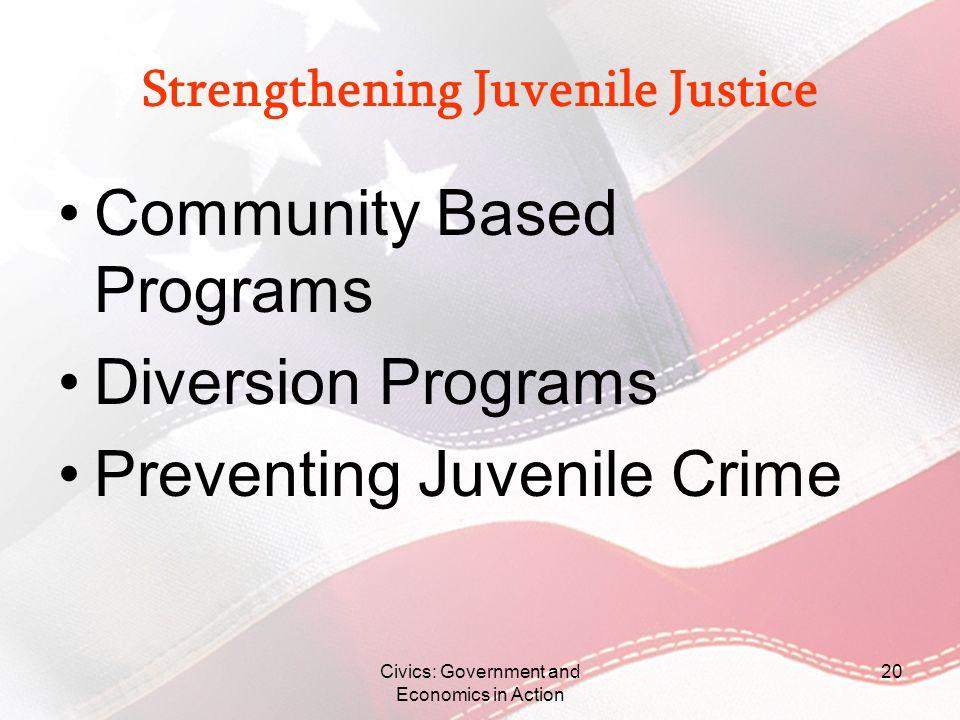 Civics: Government and Economics in Action 20 Strengthening Juvenile Justice Community Based Programs Diversion Programs Preventing Juvenile Crime