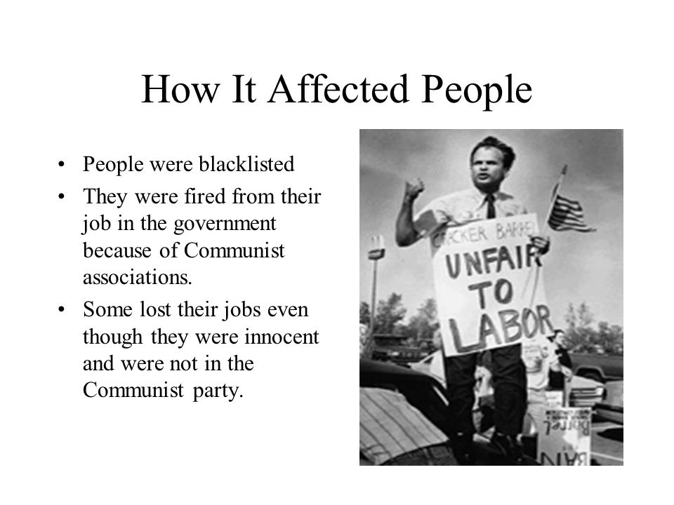 How It Affected People People were blacklisted They were fired from their job in the government because of Communist associations. Some lost their job