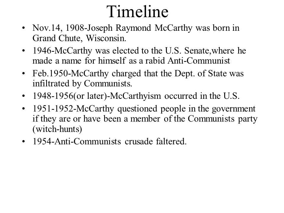Timeline Nov.14, 1908-Joseph Raymond McCarthy was born in Grand Chute, Wisconsin. 1946-McCarthy was elected to the U.S. Senate,where he made a name fo
