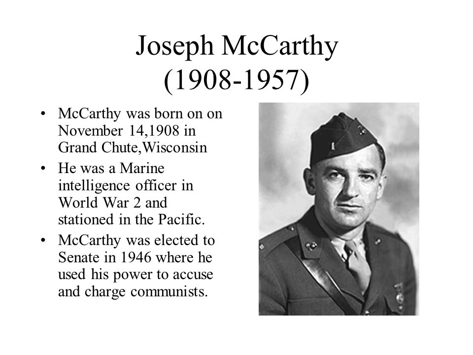 Joseph McCarthy (1908-1957) McCarthy was born on on November 14,1908 in Grand Chute,Wisconsin He was a Marine intelligence officer in World War 2 and