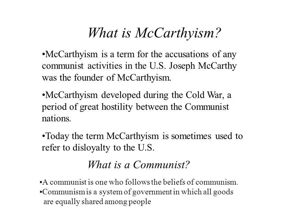 What is McCarthyism? McCarthyism is a term for the accusations of any communist activities in the U.S. Joseph McCarthy was the founder of McCarthyism.