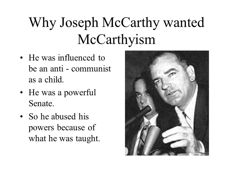 Why Joseph McCarthy wanted McCarthyism He was influenced to be an anti - communist as a child. He was a powerful Senate. So he abused his powers becau
