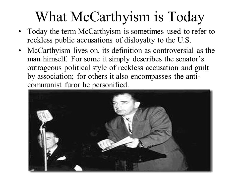What McCarthyism is Today Today the term McCarthyism is sometimes used to refer to reckless public accusations of disloyalty to the U.S. McCarthyism l