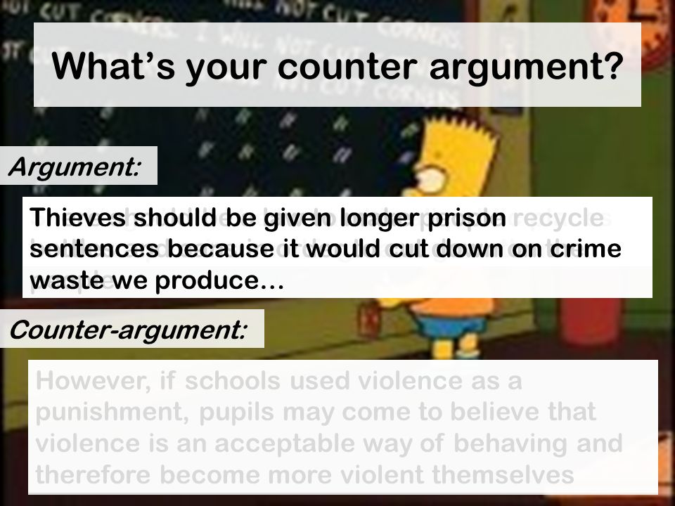 Whats your counter argument? Schools would be better if we brought back the cane as pupils would be afraid to misbehave… Argument: Counter-argument: H