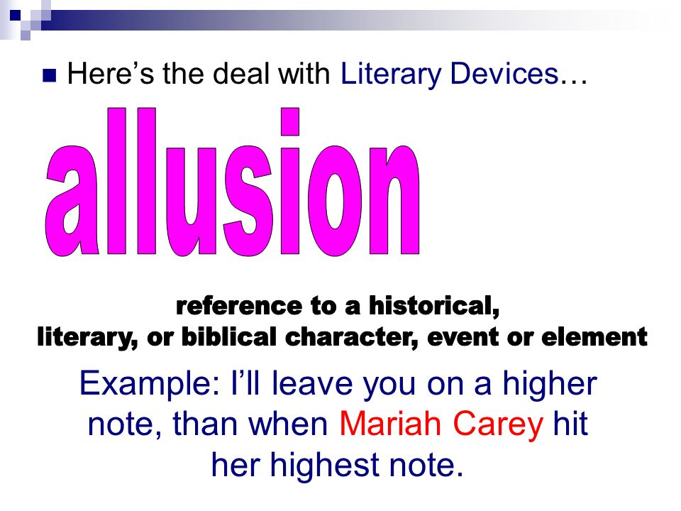 Heres the deal with Literary Devices… Example: Ill leave you on a higher note, than when Mariah Carey hit her highest note.