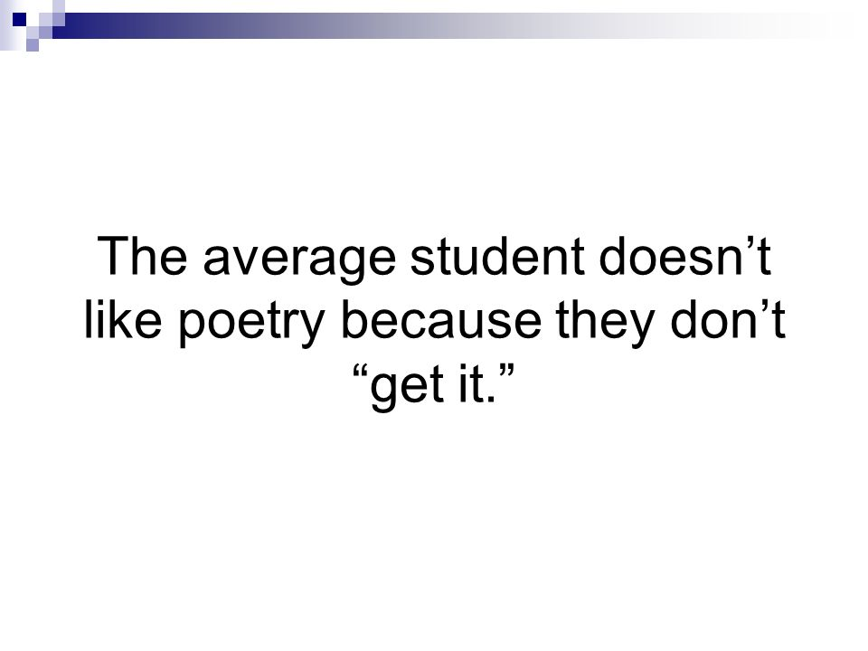 The average student doesnt like poetry because they dont get it.