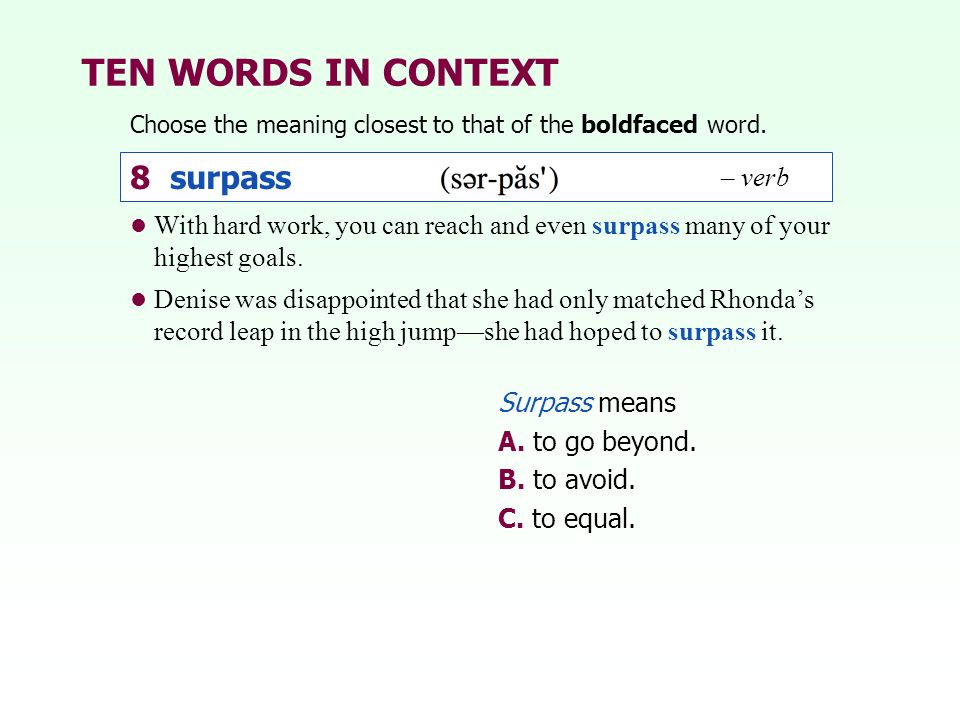 TEN WORDS IN CONTEXT Choose the meaning closest to that of the boldfaced word. Surpass means A. to go beyond. B. to avoid. C. to equal. With hard work