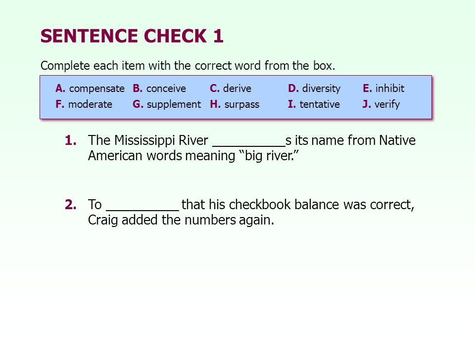 SENTENCE CHECK 1 1.The Mississippi River __________s its name from Native American words meaning big river. 2.To __________ that his checkbook balance