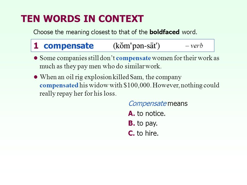 TEN WORDS IN CONTEXT Choose the meaning closest to that of the boldfaced word. 1 compensate Compensate means A. to notice. B. to pay. C. to hire. Some