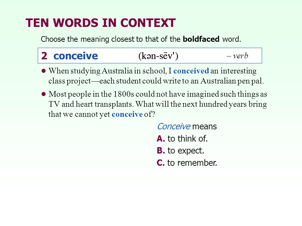 TEN WORDS IN CONTEXT Choose the meaning closest to that of the boldfaced word. 2 conceive – verb Conceive means A. to think of. B. to expect. C. to re