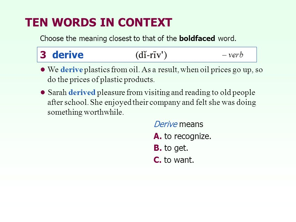 TEN WORDS IN CONTEXT Choose the meaning closest to that of the boldfaced word. 3 derive – verb Derive means A. to recognize. B. to get. C. to want. We