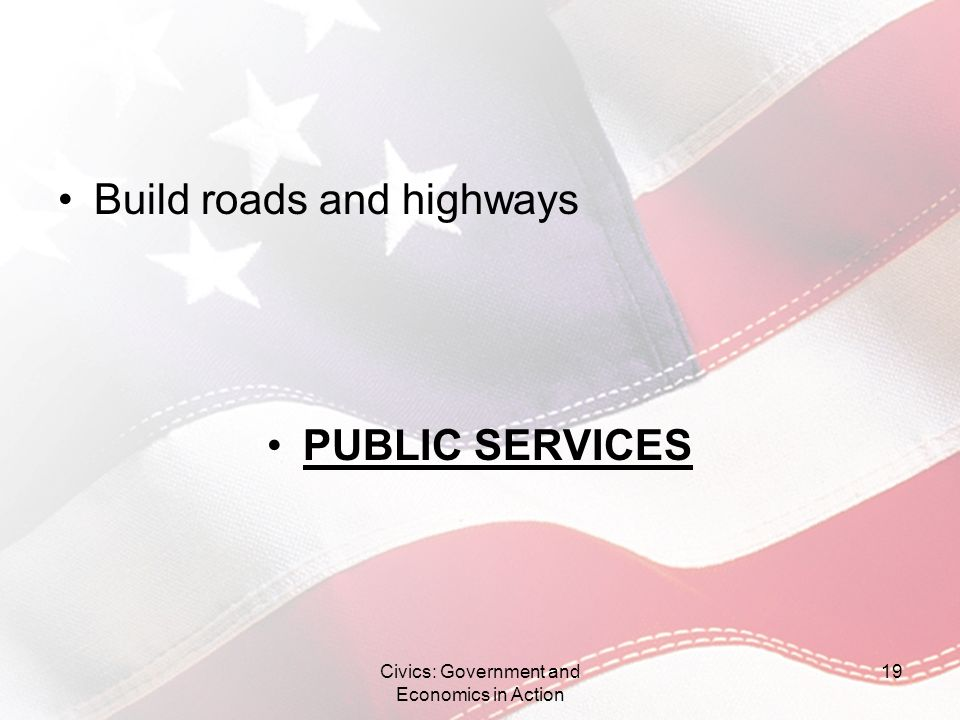 Build roads and highways PUBLIC SERVICES Civics: Government and Economics in Action 19
