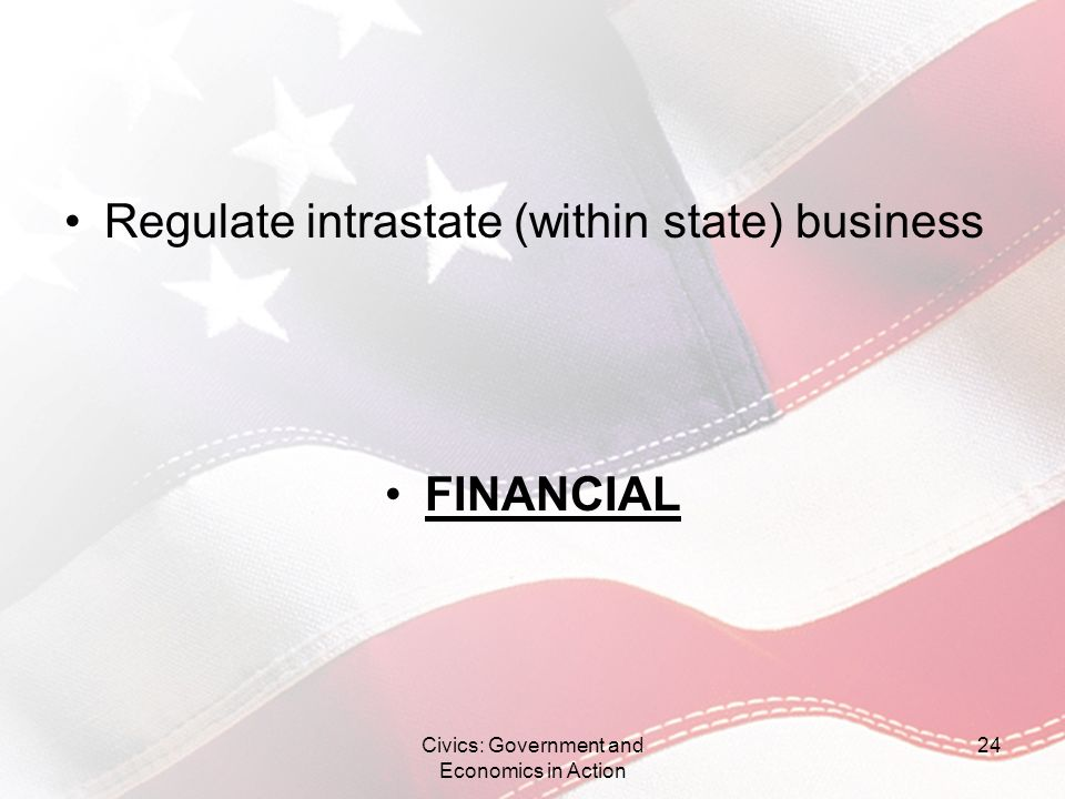 Regulate intrastate (within state) business FINANCIAL Civics: Government and Economics in Action 24