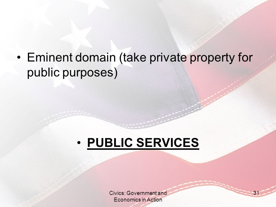 Eminent domain (take private property for public purposes) PUBLIC SERVICES Civics: Government and Economics in Action 31