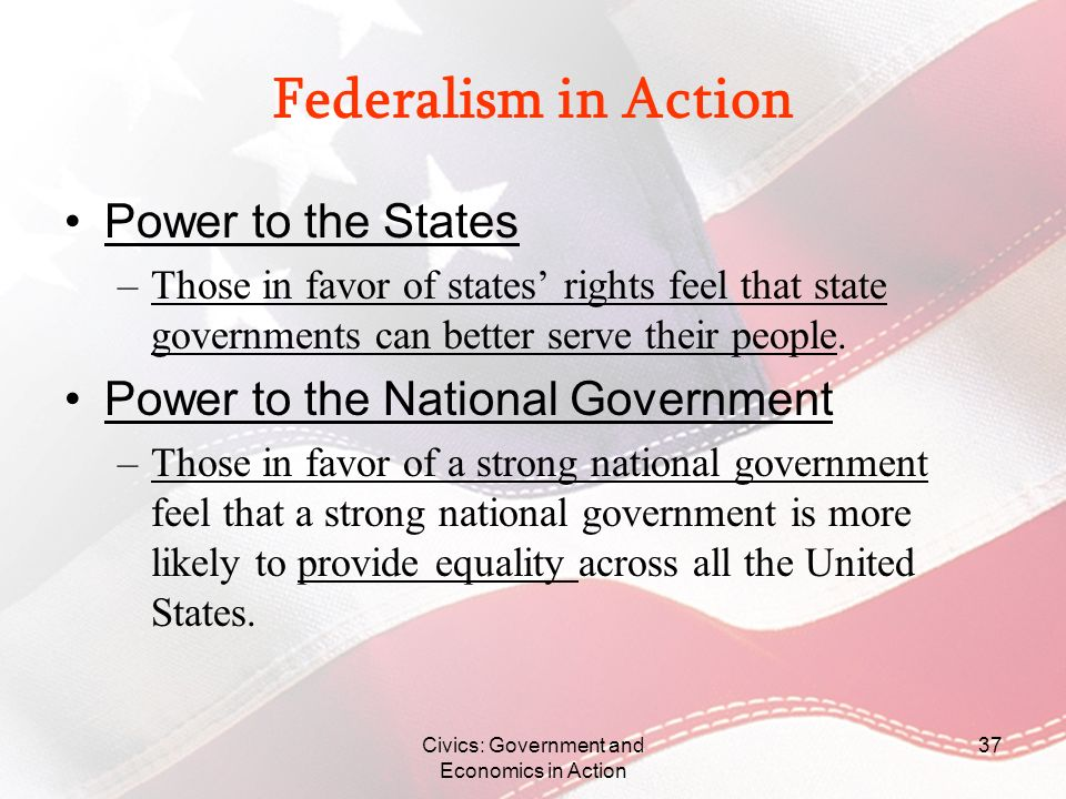 Civics: Government and Economics in Action 37 Federalism in Action Power to the States –Those in favor of states rights feel that state governments ca