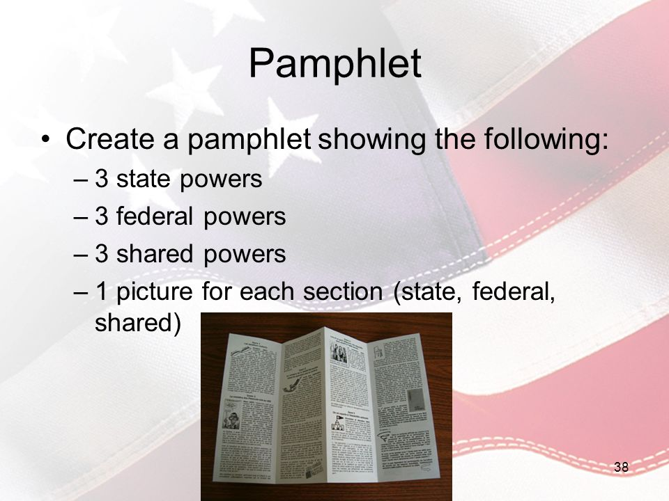 Pamphlet Create a pamphlet showing the following: –3 state powers –3 federal powers –3 shared powers –1 picture for each section (state, federal, shar
